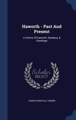 Haworth -- Past and Present - A History of Haworth, Stanbury & Oxenhope (Hardcover): Joseph Horsfall Turner