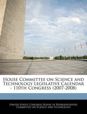 House Committee on Science and Technology Legislative Calendar - 110th Congress (2007-2008) (Paperback): United States Congress...
