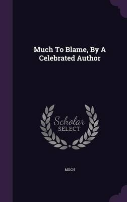 Much to Blame, by a Celebrated Author (Hardcover): Much