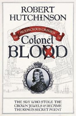The Audacious Crimes of Colonel Blood - The Spy Who Stole the Crown Jewels and Became the King's Secret Agent (Electronic...