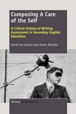 Composing A Care of the Self - A Critical History of Writing Assessment in Secondary English Education (Paperback): David Lee...