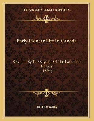 Early Pioneer Life in Canada - Recalled by the Sayings of the Latin Poet Horace (1894) (Paperback): Henry Scadding