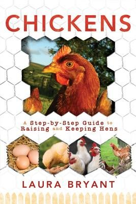 Chickens - A Step-By-Step Guide to Raising and Keeping Hens (Paperback): Laura Bryant
