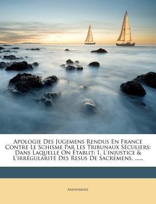 Apologie Des Jugemens Rendus En France Contre Le Schisme Par Les Tribunaux Seculiers - Dans Laquelle on Etablit: 1....