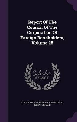 Report of the Council of the Corporation of Foreign Bondholders, Volume 28 (Hardcover): Corporation of Foreign Bondholders (Grea