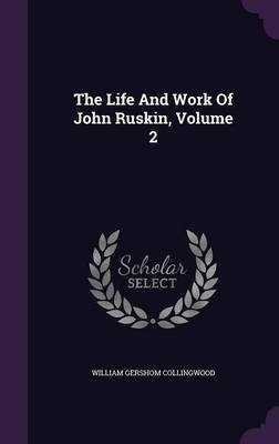 The Life and Work of John Ruskin, Volume 2 (Hardcover): William Gershom Collingwood