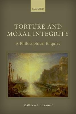 Torture and Moral Integrity - A Philosophical Enquiry (Hardcover): Matthew H Kramer