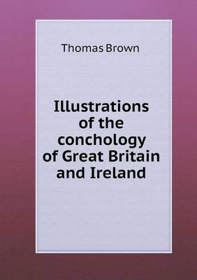 Illustrations of the Conchology of Great Britain and Ireland (Paperback): Thomas Brown