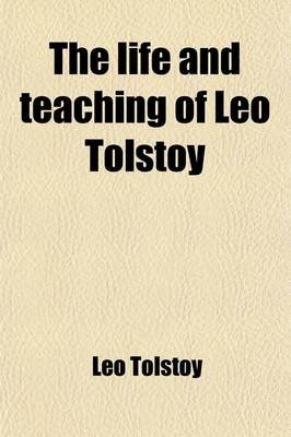 The Life and Teaching of Leo Tolstoy; A Book of Extracts (Paperback): Leo Nikolayevich Tolstoy