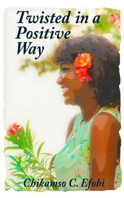 Twisted in a Positive Way (Paperback): Chikamso C. Efobi