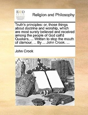 Truth's Principles - Or, Those Things about Doctrine and Worship, Which Are Most Surely Believed and Received Among the...