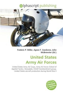 United States Army Air Forces (Paperback): Frederic P. Miller, Vandome Agnes F., McBrewster John
