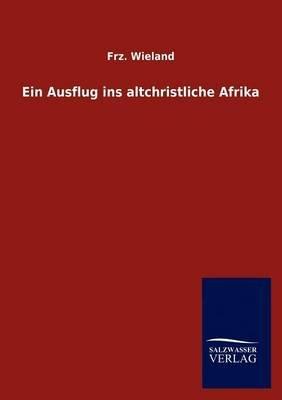 Ein Ausflug Ins Altchristliche Afrika (German, Paperback): Frz. Wieland
