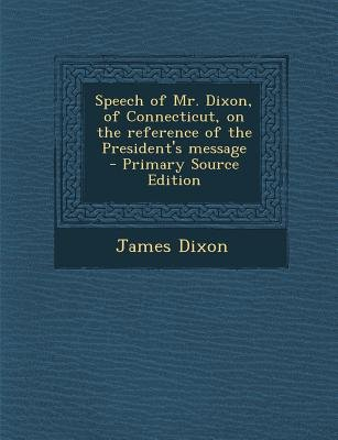 Speech of Mr. Dixon, of Connecticut, on the Reference of the President's Message (Paperback): James Dixon