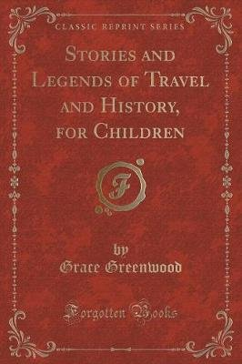 Stories and Legends of Travel and History, for Children (Classic Reprint) (Paperback): Grace Greenwood