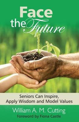 Face the Future - Seniors Can Inspire, Apply Wisdom and Model Values (Hardcover): William A.M. Cutting
