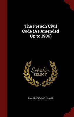 The French Civil Code (as Amended Up to 1906) (Hardcover): Eric Blackwood Wright