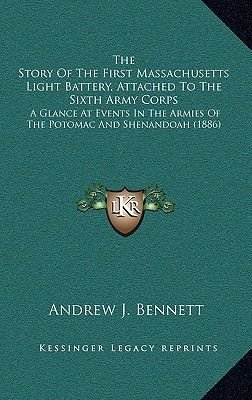 The Story of the First Massachusetts Light Battery, Attached to the Sixth Army Corps - A Glance at Events in the Armies of the...
