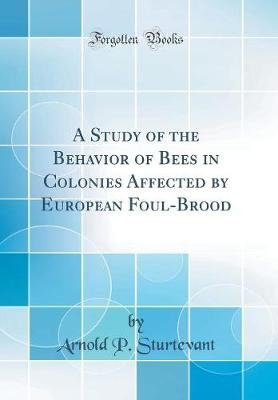 A Study of the Behavior of Bees in Colonies Affected by European Foulbrood (Classic Reprint) (Hardcover): Arnold Parker...