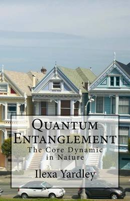 Quantum Entanglement - The Core Dynamic in Nature (Paperback): Ilexa Yardley