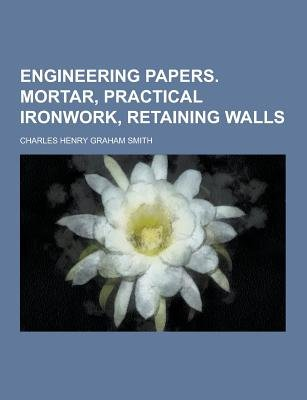Engineering Papers. Mortar, Practical Ironwork, Retaining Walls (Paperback): Charles Henry Graham Smith