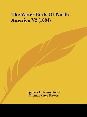 The Water Birds of North America V2 (1884) (Hardcover): Spencer Fullerton Baird, Thomas Mayo Brewer, Robert Ridgway