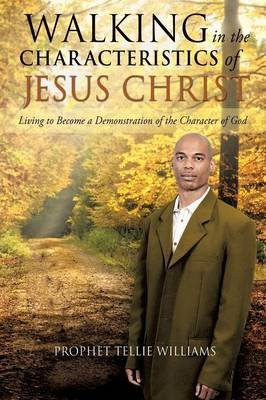 Walking in the Characteristics of Jesus Christ (Paperback): Prophet Tellie Williams