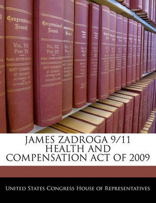 James Zadroga 9/11 Health and Compensation Act of 2009 (Paperback): United States Congress House of Represen