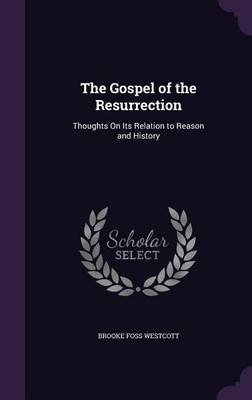 The Gospel of the Resurrection - Thoughts on Its Relation to Reason and History (Hardcover): Brooke Foss Westcott