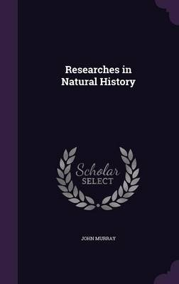 Researches in Natural History (Hardcover): John Murray