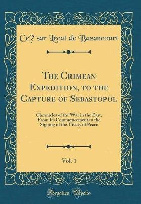 The Crimean Expedition, to the Capture of Sebastopol, Vol. 1 - Chronicles of the War in the East, from Its Commencement to the...