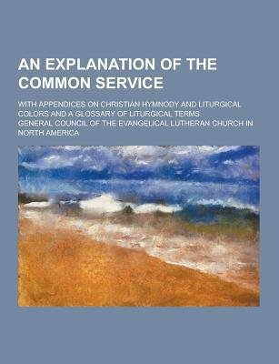 An Explanation of the Common Service; With Appendices on Christian Hymnody and Liturgical Colors and a Glossary of Liturgical...