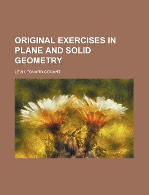 Original Exercises in Plane and Solid Geometry (Paperback): Levi Leonard Conant