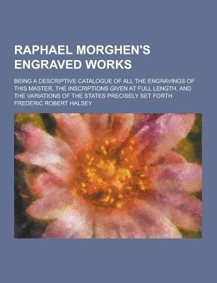 Raphael Morghen's Engraved Works; Being a Descriptive Catalogue of All the Engravings of This Master, the Inscriptions...