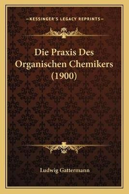 Die Praxis Des Organischen Chemikers (1900) (English, German, Paperback): Ludwig Gattermann