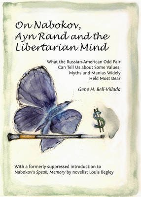 On Nabokov, Ayn Rand and the Libertarian Mind - What the Russian-American Odd Pair Can Tell Us About Some Values, Myths and...