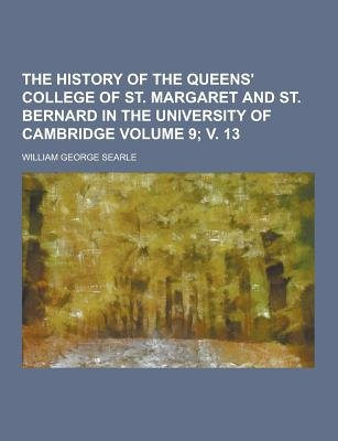 The History of the Queens' College of St. Margaret and St. Bernard in the University of Cambridge Volume 9; V. 13...