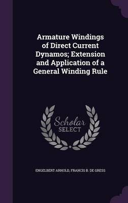 Armature Windings of Direct Current Dynamos; Extension and Application of a General Winding Rule (Hardcover): Engelbert Arnold,...