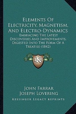 Elements of Electricity, Magnetism, and Electro-Dynamics - Embracing the Latest Discoveries and Improvements, Digested Into the...