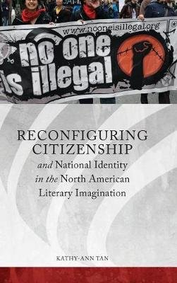 Reconfiguring Citizenship and National Identity in the North American Literary Imagination (Hardcover): Kathy-Ann Tan