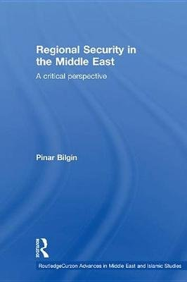 Regional Security in the Middle East - A Critical Perspective (Electronic book text): Pinar Bilgin