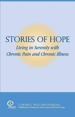 Stories of Hope - Living in Serenity with Chronic Pain and Chronic Illness (Paperback): Chronic Pain Anonymous