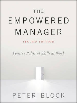 The Empowered Manager - Positive Political Skills at Work (Hardcover, 2nd Edition): Peter Block