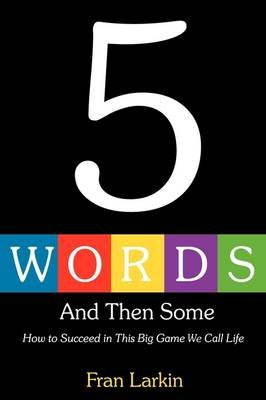 5 Words and Then Some - How to Succeed in This Big Game We Call Life (Paperback): Fran Larkin