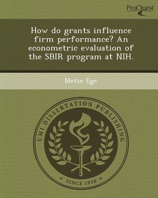 How Do Grants Influence Firm Performance? an Econometric Evaluation of the Sbir Program at Nih (Paperback): Metin Ege