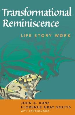 Transformational Reminiscence - Life Story Work (Paperback, New): John A. Kunz, Florence Gray Soltys