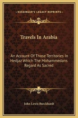Travels in Arabia - An Account of Those Territories in Hedjaz Which the Mohammedans Regard as Sacred (Hardcover): John Lewis...