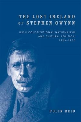 The Lost Ireland of Stephen Gwynn - Irish Consitutional Nationalism and Cultural Politics, 1864-1950 (Hardcover): Colin Reid
