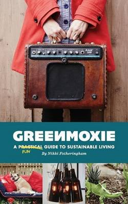 Greenmoxie - A Practical Guide to Sustainable Living (Paperback): Nikki Fotheringham