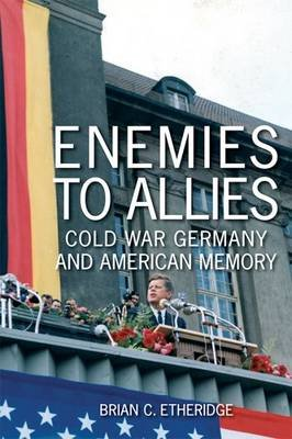 Enemies to Allies - Cold War Germany and American Memory (Hardcover): Brian Craig Etheridge